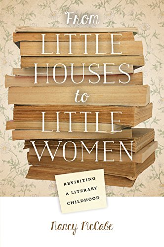 From Little Houses to Little Women: Revisiting a Literary Childhood by Nancy McCabe