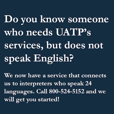 Do you know someone who needs UATP's services, but does not speak English? We now have a service that connects us to interpreters who speak 24 languages. Call 800-524-5152 and we will get you started!