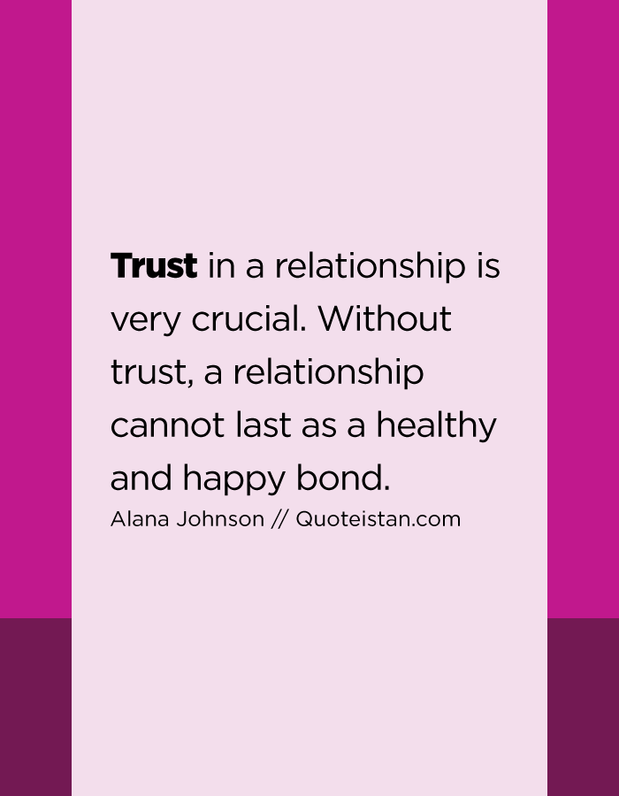 Trust in a relationship is very crucial. Without trust, a relationship cannot last as a healthy and happy bond.