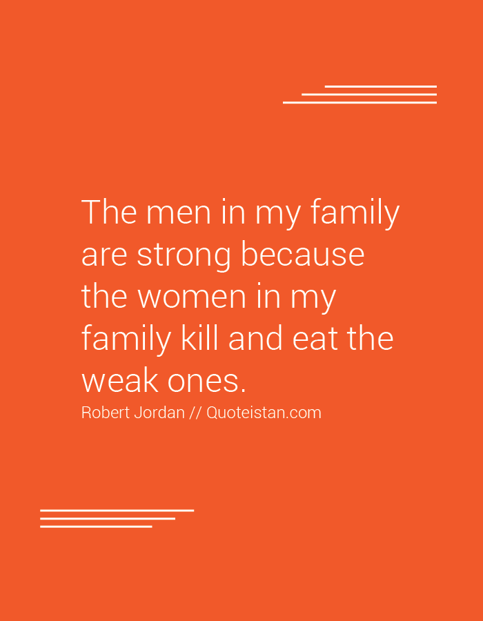 The men in my family are strong because the women in my family kill and eat the weak ones.