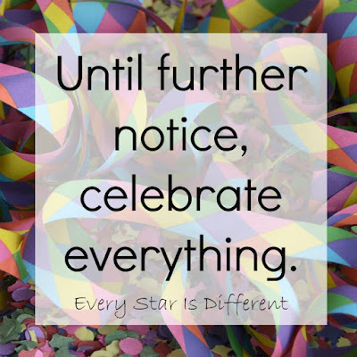 Until further notice, celebrate everything