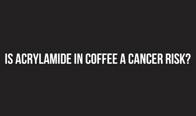 Is Acrylamide In Coffee a Cancer Risk?