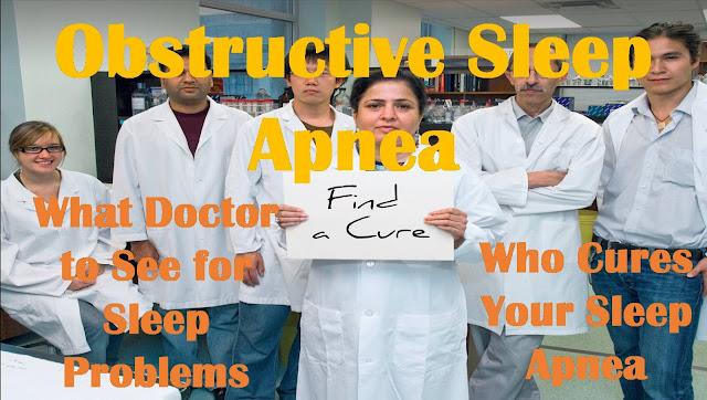 Obstructive Sleep Apnea   What Doctor to See for Sleep Problems   Who Cures Your Sleep Apnea