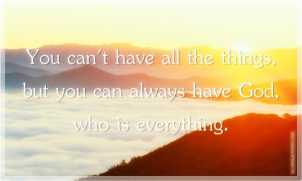 Quotes About Things You Can T Have: You Can't Have All The Things, But You Can Always Have God