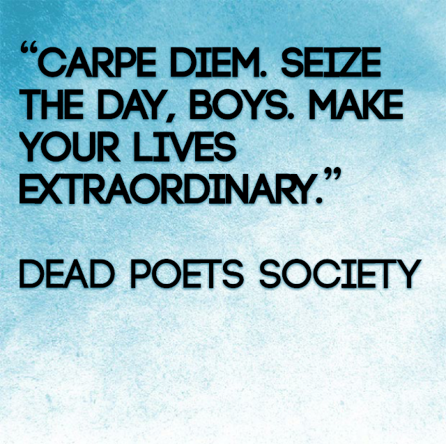 Carpe diem. Seize the day, boys. Make your lifes extraordinary - Dead Poets Society