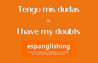 Tengo mis dudas = I have my doubts