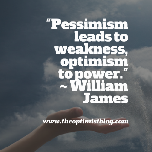 """Pessimism leads to weakness, optimism to power."" ~ William James"