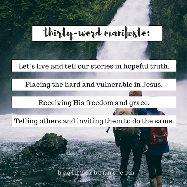 30-Word Manifesto: Let's live and tell our stories in hopeful truth. Placing the hard and vulnerable in Jesus. Receiving His freedom and grace. Telling others and inviting them to do the same.