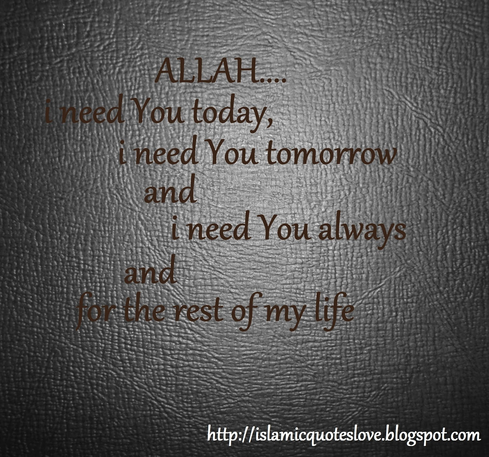 I Need You In My Life Quotes Islamic Quote Allah I Need You Today I Need You Tomorrow And I