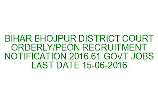 BIHAR BHOJPUR DISTRICT COURT ORDERLY PEON RECRUITMENT NOTIFICATION 2016 61 GOVT JOBS LAST DATE 15-06-2016