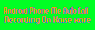 Android-phone-me-auto-call-recording-on-enable-kaise-kare