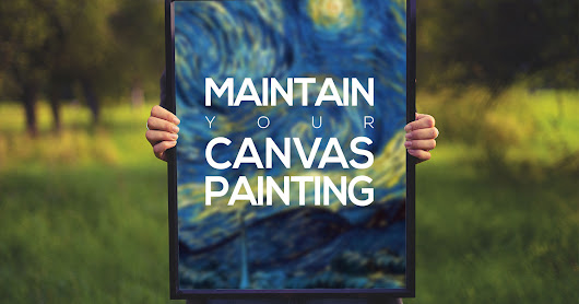 TIPS TO MAINTAIN YOUR CANVAS PAINTING