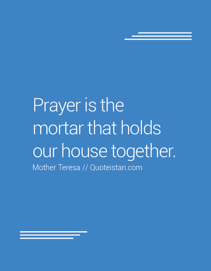Prayer is the mortar that holds our house together.