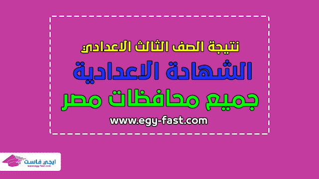 """نتيجة الشهادة الاعدادية """"الصف الثالث الاعدادي"""" جميع محافظات مصر بالاسم ورقم الجلوس - ايجي فاست EGY FAST"""