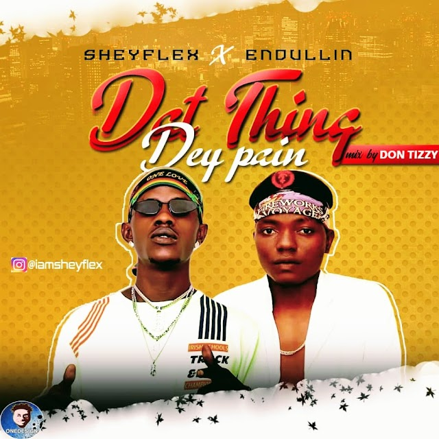 [Music] Sheyflex Ft. Endullin – Dat Thing Dey Pain
