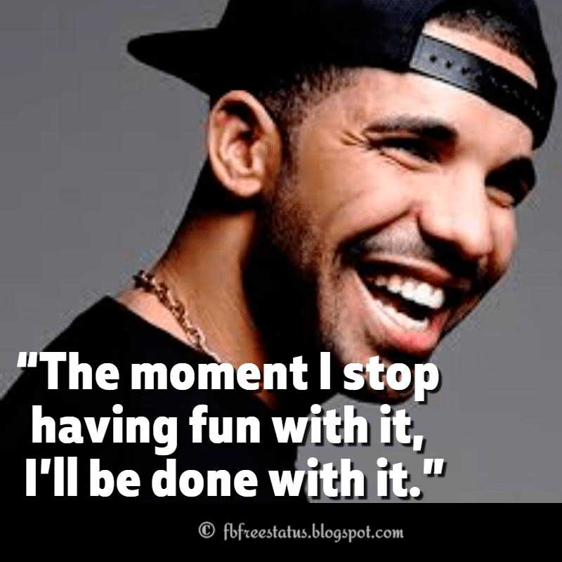 "Drake Quote, ""The moment I stop having fun with it, I'll be done with it."""