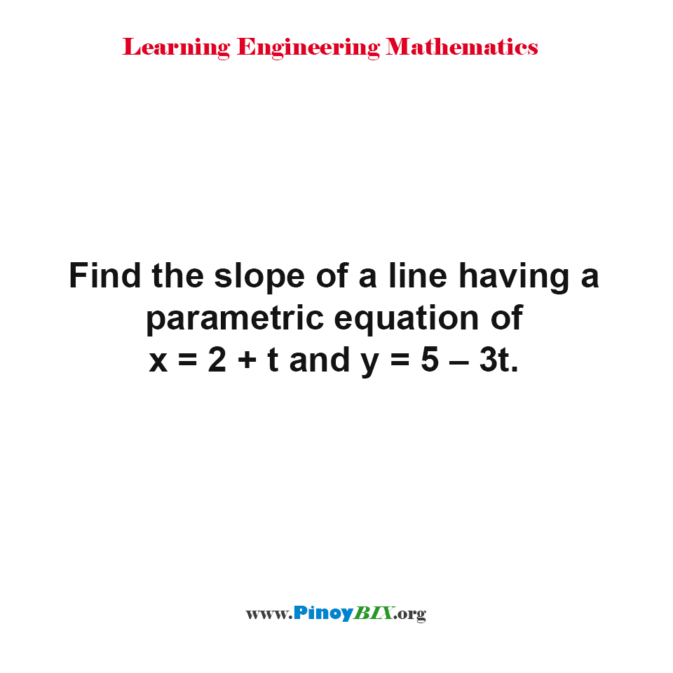 Find the slope of a line having a parametric equation of x = 2 + t and y = 5 – 3t.