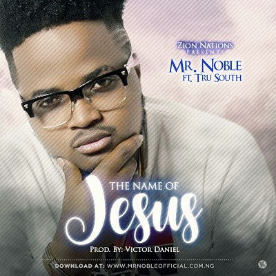 Music: Mr. Noble Ft. TRUSOUTH – The Name Of Jesus
