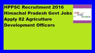 HPPSC Recruitment 2016 Himachal Pradesh Govt Jobs Apply 82 Agriculture Development Officers
