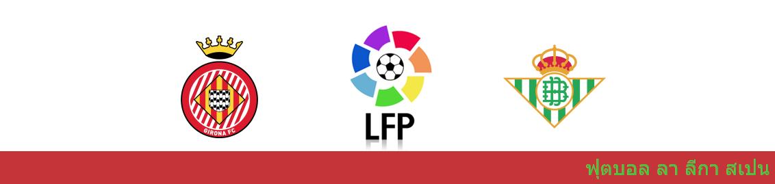 เว็บบอล วิเคราะห์บอล ลา ลีกา ระหว่าง กิโรน่า vs เรอัล เบติส