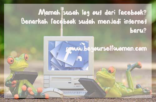 Mamah Susah Log Out Dari Facebook? Benarkah Facebook Sudah Menjadi Internet Baru?