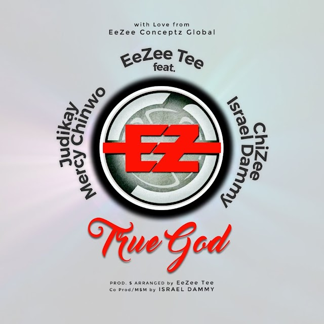 New Music: EeZee Tee | True God | Feat. EeZee Conceptz All-Star (Mercy Chinwo, Judikay, Israel Dammy & ChiZee)