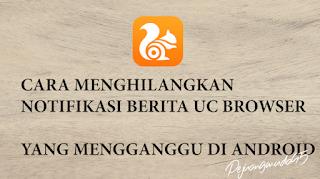 Cara Menghilangkan Notifikasi Berita UC News di UC Browser Android