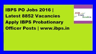 IBPS PO Jobs 2016 | Latest 8852 Vacancies Apply IBPS Probationary Officer Posts | www.ibps.in