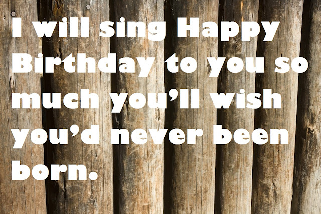 I will sing Happy Birthday to you so much you'll wish you'd never been born.