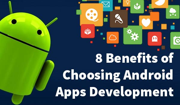 8 Benefits of Choosing Android App Development Platform for Developing Apps