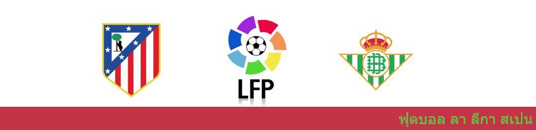 แทงบอล วิเคราะห์บอล ลา ลีกา สเปน : แอตเลติโอ้ มาดริด vs เรอัล เบติส