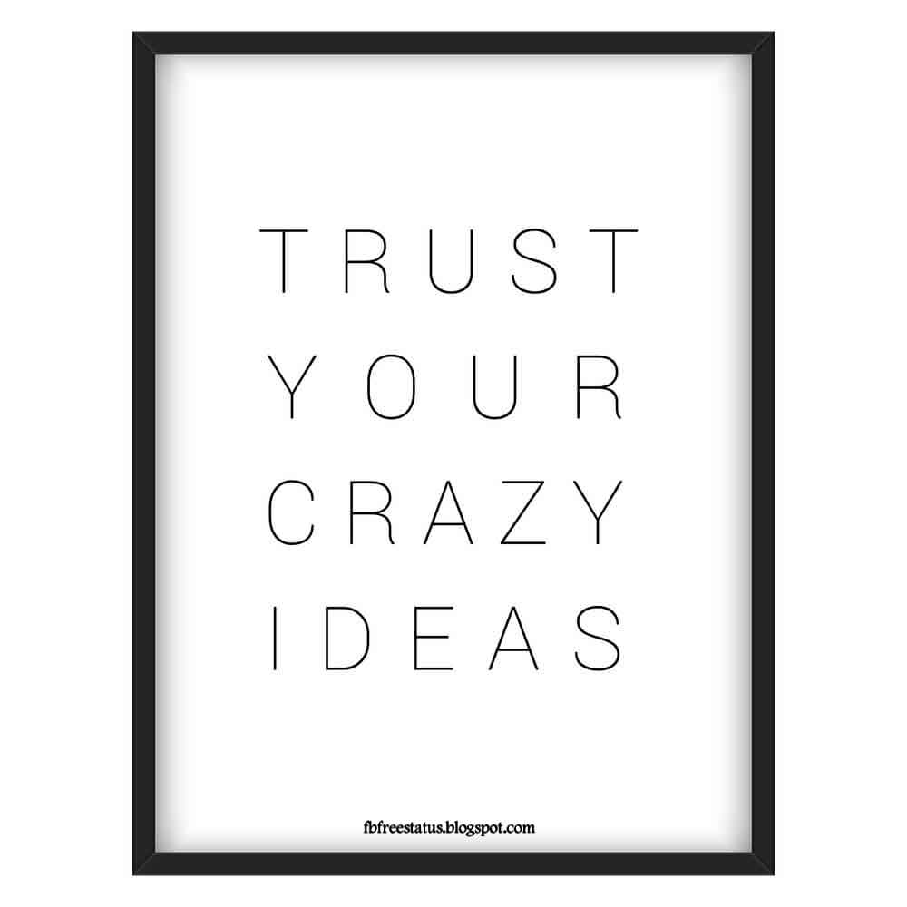 Trust your crazy ides.
