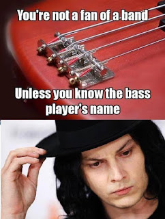 you're not a fan of a band. Unless you know the bass player's name