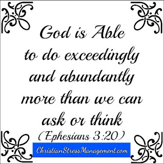 God is able to do exceedingly and abundantly more than we can ask of think. (Ephesians 3:20)