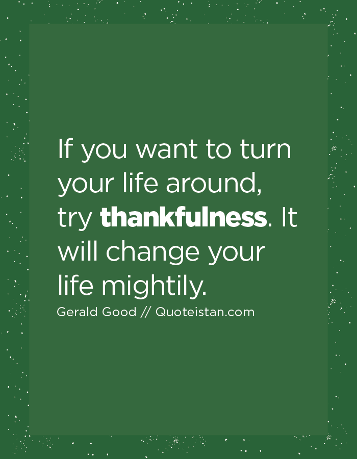 If you want to turn your life around, try thankfulness. It will change your life mightily.