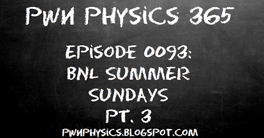 PWN E093: Brookhaven National Labs Summer Sundays Week #4- Atom-Smashing Fun, and the RHIC