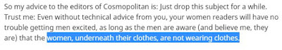 So my advice to the editors of Cosmopolitan is: Just drop this subject for a while. Trust me: Even without technical advice from you, your women readers will have no trouble getting men excited, as long as the men are aware (and believe me, they are) that the women, underneath their clothes, are not wearing clothes.