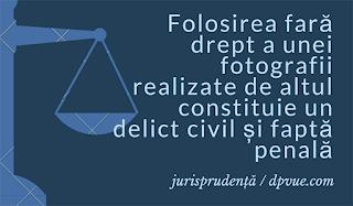 Folosirea fară drept a unei fotografii realizate de altul constituie un delict civil și faptă penală.