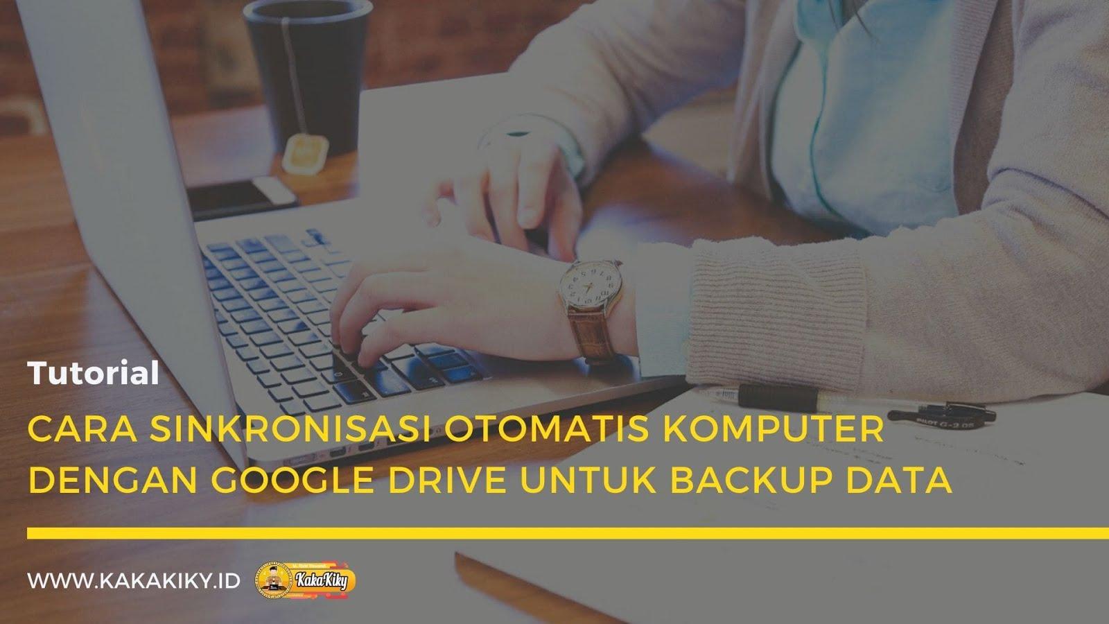 Cara Sinkronisasi Otomatis Komputer Dengan Google Drive Untuk Backup Data