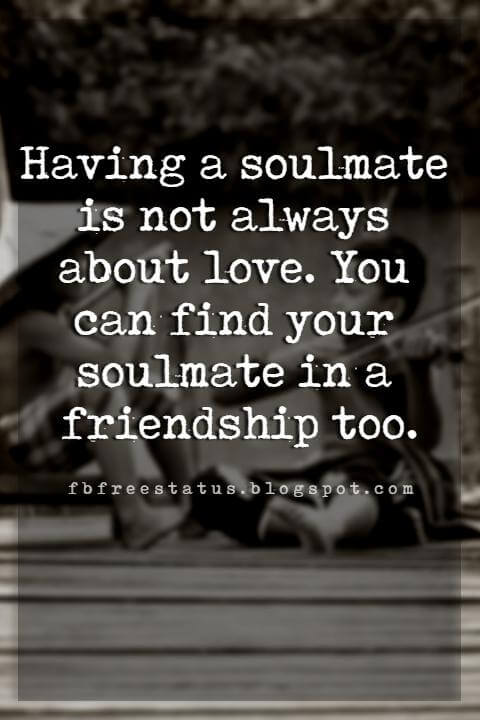 inspirational quotes about friendship, Having a soulmate is not always about love. You can find your soulmate in a friendship too.
