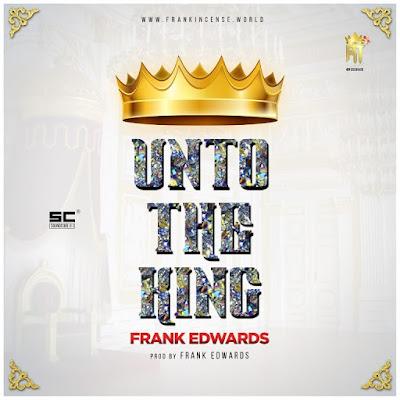 Music: Unto The King – Frank Edwards