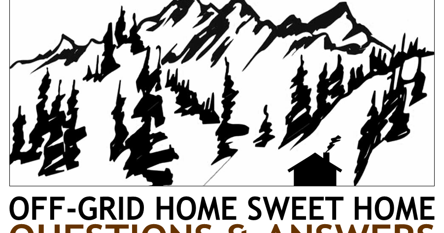 Off-Grid Home Sweet Home: Questions and Answers...