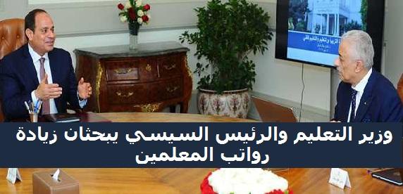 """وزير التعليم والرئيس السيسى يبحثان """" زيادة رواتب المعلمين خلال تلك الفترة الزمنية ... """""""