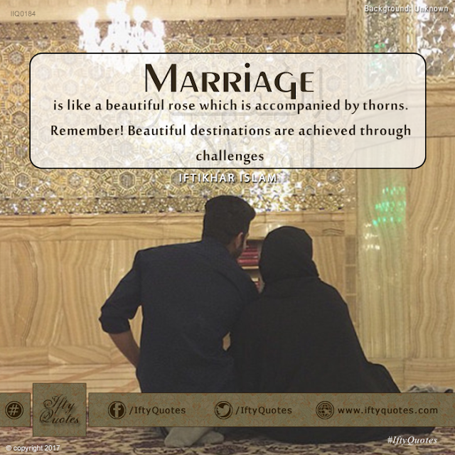 Ifty Quotes: Marriage is like a beautiful rose which is accompanied by thorns. Remember! Beautiful destinations are achieved through challenges. - Iftikhar Islam