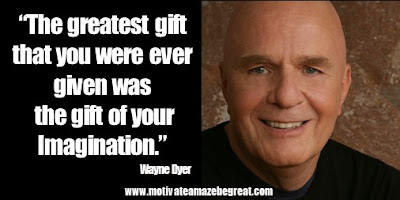 "Featured in 24 Wayne Dyer Inspirational Quotes to Reach Your Best Self collection: ""The greatest gift that you were ever given was the gift of your imagination."""