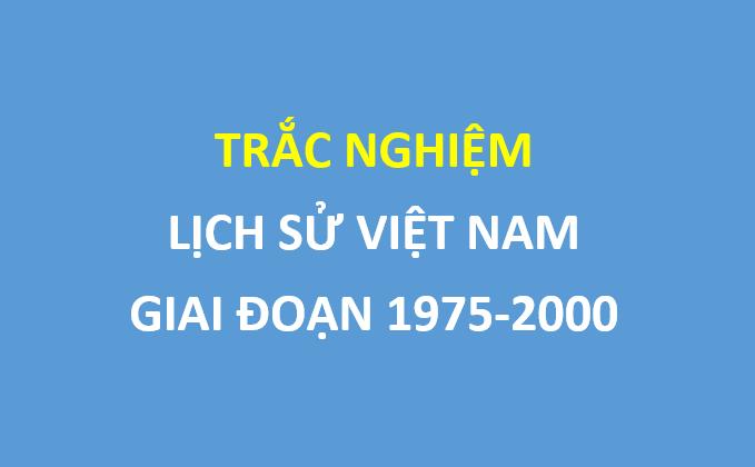 38 câu trắc nghiệm lịch sử Việt Nam trọng tâm , giai đoạn 1975-2000