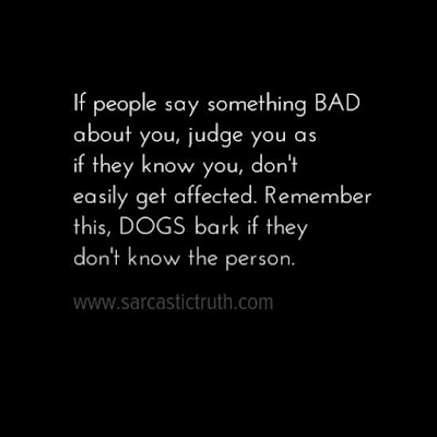 If people say something BAD about you, judge you as if they know you, don't easily get affected. Remember this, DOGS bark if they don't know the person