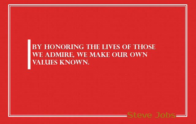 By Honoring the lives of those we admire, we make our own values known Steve Jobs