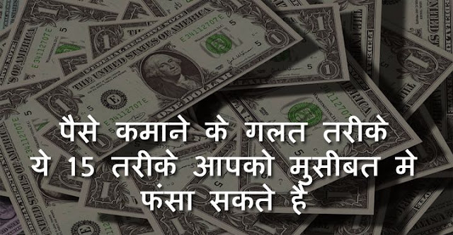 paise kamane ke galat tarike, wrong ways to make money in hindi, पैसे कमाने के गलत तरीके