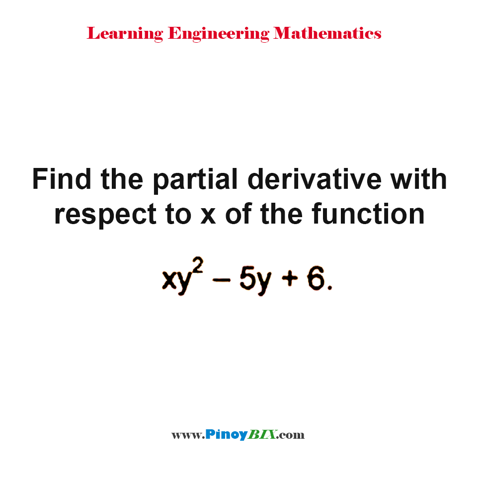 Find the partial derivative with respect to x of the function xy^2 – 5y + 6.